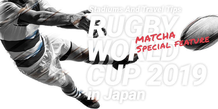 【MATCHA Special feature】Stadiums And Travel Tips - RUGBY WORLD CUP 2019 in Japan